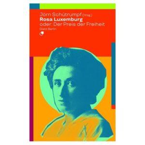 Rosa Luxemburg oder: Der Preis der Freiheit – Schütrumpf, Jörn (Hrsg.)