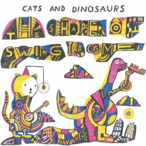 Cats And Dinosaurs – The Shape Of Swing To Come LP