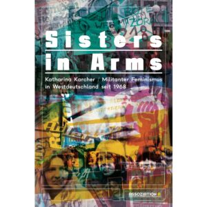 Sisters in Arms. Militanter Feminismus in Westdeutschland seit 1968 – Katharina Karcher