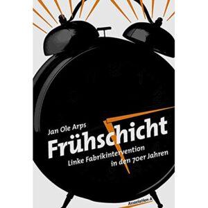 Frühschicht. Linke Fabrikintervention in den 70er Jahren – Jan Ole Arps