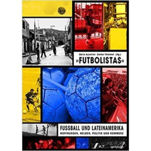 Futbolistas. Fußball und Lateinamerika: Hoffnungen, Helden, Politik und Kommerz – Dario Azzellini, Stefan Thimmel (Hg.)