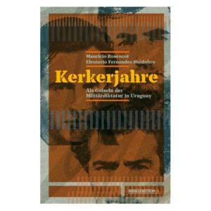Kerkerjahre. Als Geiseln der uruguayischen Militärdiktatur – Rosencof / Fernández Huidobro